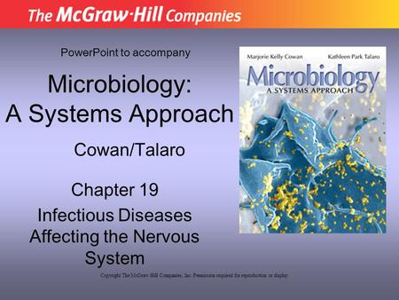 Microbiology: A Systems Approach Chapter 19 Infectious Diseases Affecting the Nervous System PowerPoint to accompany Cowan/Talaro Copyright The McGraw-Hill.