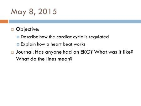 May 8, 2015  Objective:  Describe how the cardiac cycle is regulated  Explain how a heart beat works  Journal: Has anyone had an EKG? What was it like?