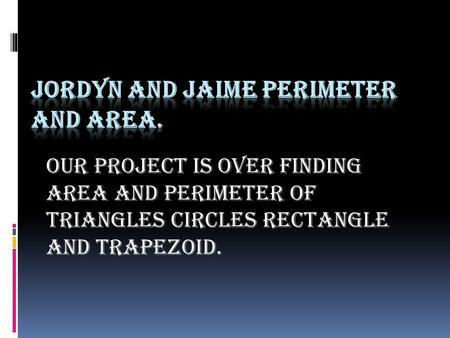 Our project is over finding area and perimeter of triangles circles rectangle and trapezoid.