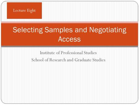 Institute of Professional Studies School of Research and Graduate Studies Selecting Samples and Negotiating Access Lecture Eight.