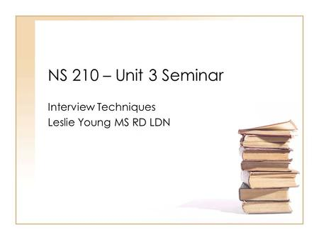 NS 210 – Unit 3 Seminar Interview Techniques Leslie Young MS RD LDN.