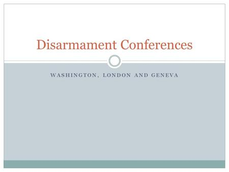 WASHINGTON, LONDON AND GENEVA Disarmament Conferences.