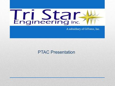 PTAC Presentation A subsidiary of G/Force, Inc.. Introduction Tri Star Engineering is a service disabled veteran owned small business with a focus on.