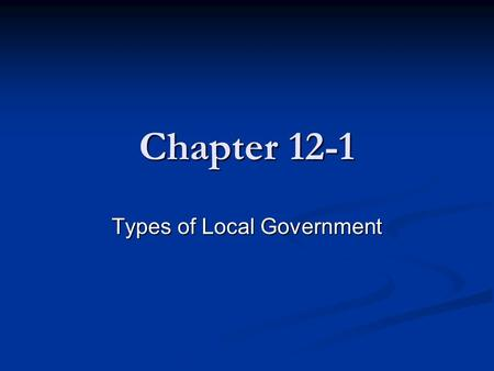 Chapter 12-1 Types of Local Government. Who created local government? Who created local government? States States Which has the greatest effect on your.
