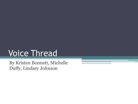 Voice Thread By Kristen Bonnett, Michelle Duffy, Lindsey Johnson.