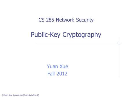 @Yuan Xue CS 285 Network Security Public-Key Cryptography Yuan Xue Fall 2012.