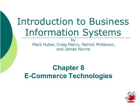 Chapter 8 E-Commerce Technologies Introduction to Business Information Systems by Mark Huber, Craig Piercy, Patrick McKeown, and James Norrie.