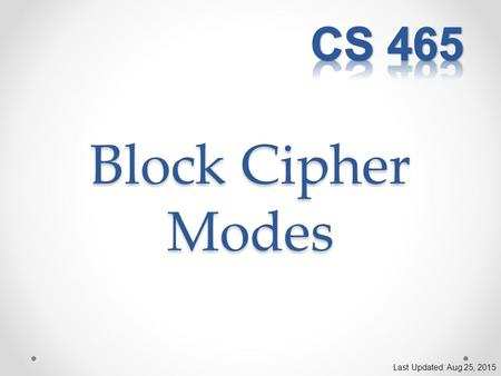 Block Cipher Modes Last Updated: Aug 25, 2015. ECB Mode Electronic Code Book Divide the plaintext into fixed-size blocks Encrypt/Decrypt each block independently.