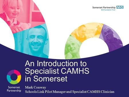 An Introduction to Specialist CAMHS in Somerset Mark Conway Schools Link Pilot Manager and Specialist CAMHS Clinician.