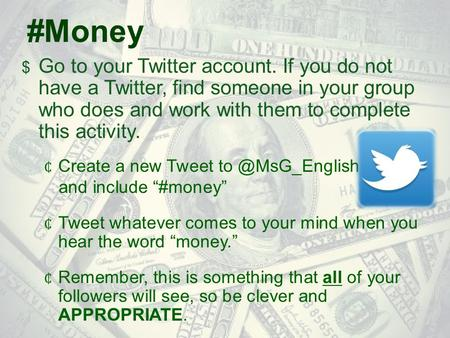 #Money  Go to your Twitter account. If you do not have a Twitter, find someone in your group who does and work with them to complete this activity. 