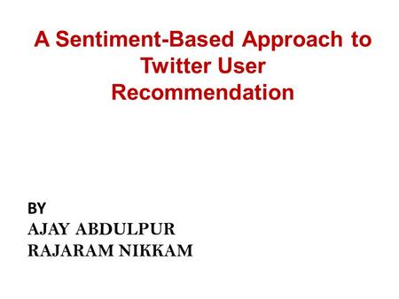 A Sentiment-Based Approach to Twitter User Recommendation BY AJAY ABDULPUR RAJARAM NIKKAM.