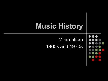 Music History Minimalism 1960s and 1970s. Minimalism Music written using a very small amount of material that is actually used by the composers. Characterized.