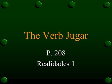 The Verb Jugar P. 208 Realidades 1 The Verb Jugar… o means to play a sport or a game. o uses regular -ar verb endings. o is also what is called a stem-