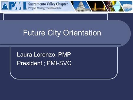 Future City Orientation Laura Lorenzo, PMP President ; PMI-SVC.