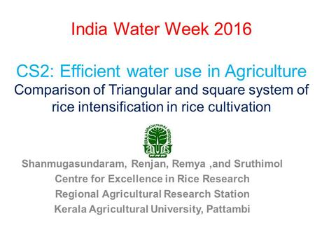 India Water Week 2016 CS2: Efficient water use in Agriculture Comparison of Triangular and square system of rice intensification in rice cultivation Shanmugasundaram,