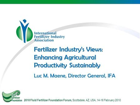 Fertilizer Industry's Views: Enhancing Agricultural Productivity Sustainably Luc M. Maene, Director General, IFA 2010 Fluid Fertilizer Foundation Forum,
