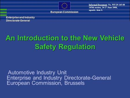 Enterprise and Industry Directorate General European Commission An Introduction to the New Vehicle Safety Regulation Automotive Industry Unit Enterprise.