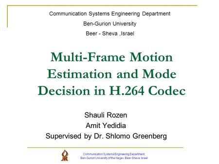 Multi-Frame Motion Estimation and Mode Decision in H.264 Codec Shauli Rozen Amit Yedidia Supervised by Dr. Shlomo Greenberg Communication Systems Engineering.