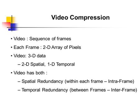 Video Compression Video : Sequence of frames Each Frame : 2-D Array of Pixels Video: 3-D data – 2-D Spatial, 1-D Temporal Video has both : – Spatial Redundancy.