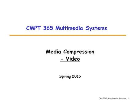 CMPT365 Multimedia Systems 1 Media Compression - Video Spring 2015 CMPT 365 Multimedia Systems.