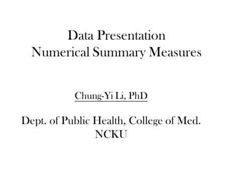 Data Presentation Numerical Summary Measures Chung-Yi Li, PhD Dept. of Public Health, College of Med. NCKU.