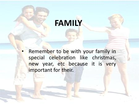 FAMILY Remember to be with your family in special celebration like christmas, new year, etc because it is very important for their.