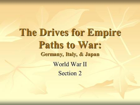 The Drives for Empire Paths to War: Germany, Italy, & Japan World War II Section 2.