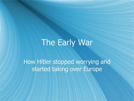 The Early War How Hitler stopped worrying and started taking over Europe.