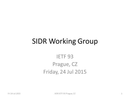 Fri 24 Jul 2015SIDR IETF 93 Prague, CZ1 SIDR Working Group IETF 93 Prague, CZ Friday, 24 Jul 2015.