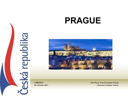 PRAGUE COMENIUSOne Piece of an European Puzzle 7th October 2013Clermont Ferrand, France.