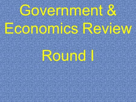 Government & Economics Review Round I. $200 $300 $400 $500 $100 $200 $300 $400 $500 $100 $200 $300 $400 $500 $100 $200 $300 $400 $500 $100 $200 $300 $400.
