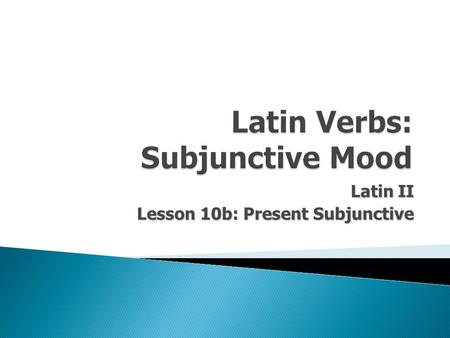 Latin II Lesson 10b: Present Subjunctive.  Latin Verbs possess 5 basic characteristics: 1.Person 2.Number 3.Tense 4.Voice 5.Mood.