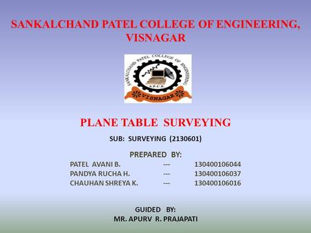 SANKALCHAND PATEL COLLEGE OF ENGINEERING, VISNAGAR PLANE TABLE SURVEYING PREPARED BY: PATEL AVANI B.--- 130400106044 PANDYA RUCHA H.---130400106037 CHAUHAN.