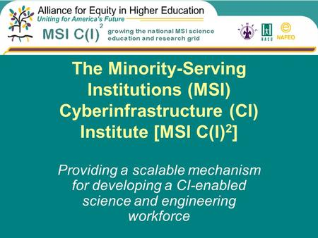 The Minority-Serving Institutions (MSI) Cyberinfrastructure (CI) Institute [MSI C(I) 2 ] Providing a scalable mechanism for developing a CI-enabled science.