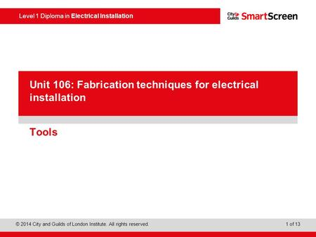 Level 1 Diploma in Electrical Installation © 2014 City and Guilds of London Institute. All rights reserved. 1 of 13 PowerPoint presentation Tools Unit.