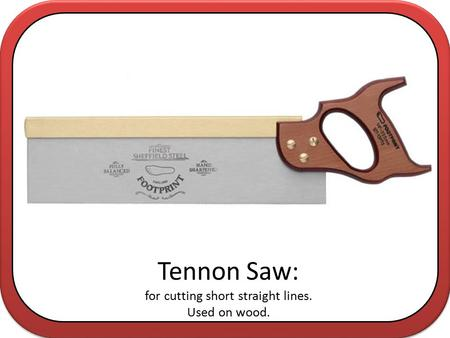 Tennon Saw: for cutting short straight lines. Used on wood.