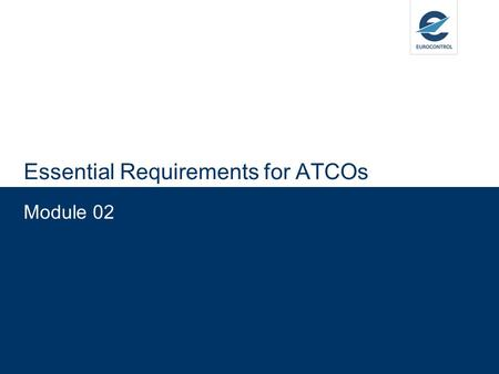 Module 02 Essential Requirements for ATCOs. Training Objectives  Appreciate the content of the essential requirements for ATCOs as described within EASA.