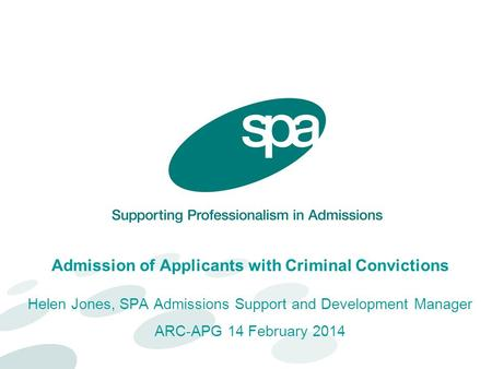 Admission of Applicants with Criminal Convictions Helen Jones, SPA Admissions Support and Development Manager ARC-APG 14 February 2014.