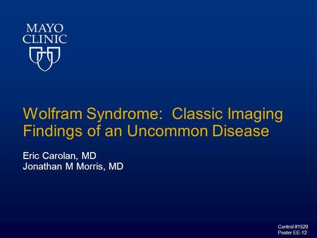 Wolfram Syndrome: Classic Imaging Findings of an Uncommon Disease Eric Carolan, MD Jonathan M Morris, MD Control #1520 Poster EE-12.