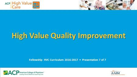 High Value Quality Improvement Fellowship HVC Curriculum 2016-2017 Presentation 7 of 7.
