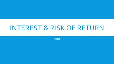 INTEREST & RISK OF RETURN Notes. WHAT IS INTEREST?  Interest is money earned on an investment OR the money you pay for borrowing someone else's money.