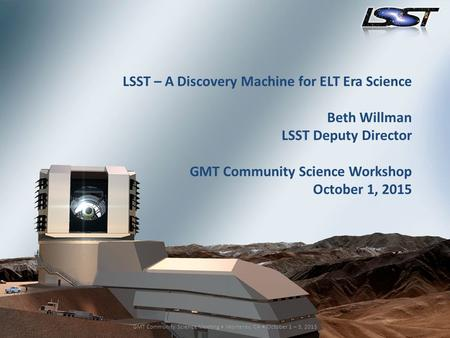 1 GMT Community Science Meeting Monterey, CA October 1 – 3, 2015 LSST – A Discovery Machine for ELT Era Science Beth Willman LSST Deputy Director GMT Community.