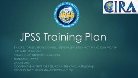 JPSS Training Plan BY JOREL TORRES 1, BERNIE CONNELL 1, STEVE MILLER 1, BRIAN MOTTA 2 AND TONY MOSTEK 2 JPSS SATELLITE LIAISON 2016 OCONUS INTERCHANGE.