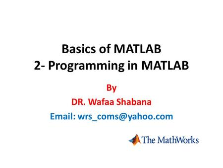 Basics of <strong>MATLAB</strong> 2- Programming <strong>in</strong> <strong>MATLAB</strong> By DR. Wafaa Shabana