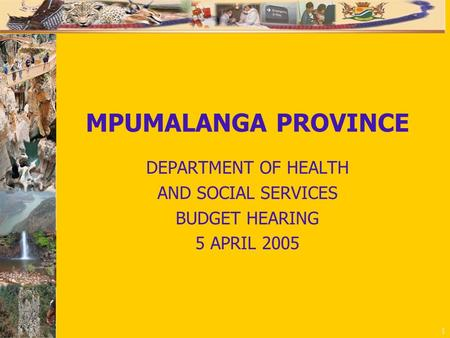 1 MPUMALANGA PROVINCE DEPARTMENT OF HEALTH AND SOCIAL SERVICES BUDGET HEARING 5 APRIL 2005.