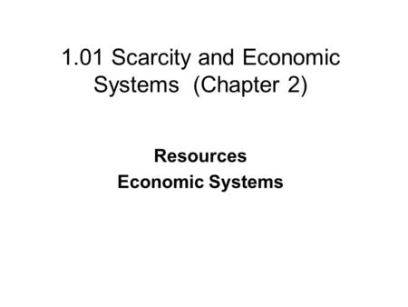 1.01 Scarcity and Economic Systems (Chapter 2) Resources Economic Systems.