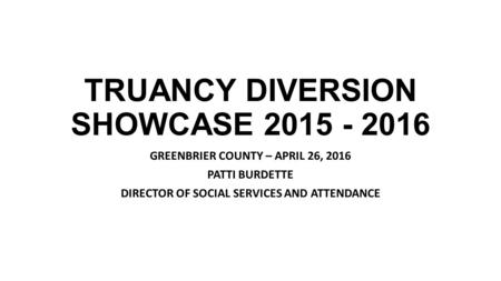 TRUANCY DIVERSION SHOWCASE 2015 - 2016 GREENBRIER COUNTY – APRIL 26, 2016 PATTI BURDETTE DIRECTOR OF SOCIAL SERVICES AND ATTENDANCE.