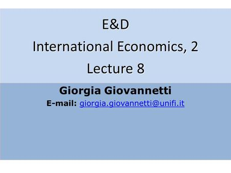 E&D International Economics, 2 Lecture 8 Giorgia Giovannetti