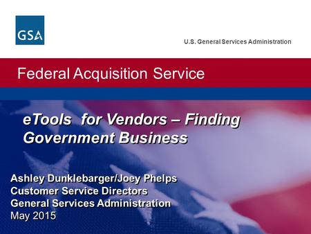 Federal Acquisition Service U.S. General Services Administration Ashley Dunklebarger/Joey Phelps Customer Service Directors General Services Administration.