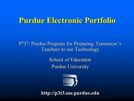 Purdue Electronic Portfolio P 3 T 3 : Purdue Program for Preparing Tomorrow's Teachers to use Technology School of Education Purdue University